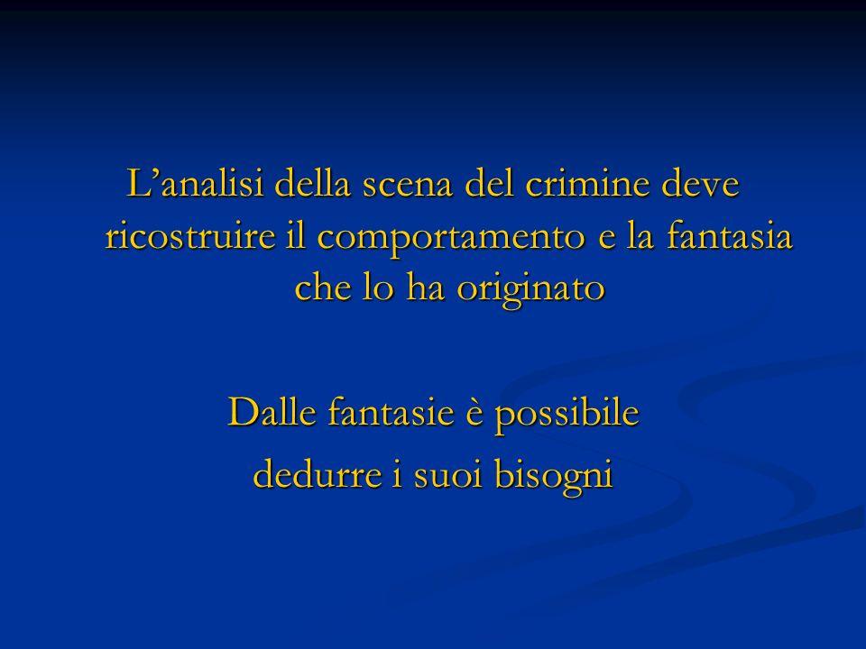 Lanalisi della scena del crimine deve ricostruire il comportamento e la fantasia che lo ha originato Dalle fantasie è possibile dedurre i suoi bisogni