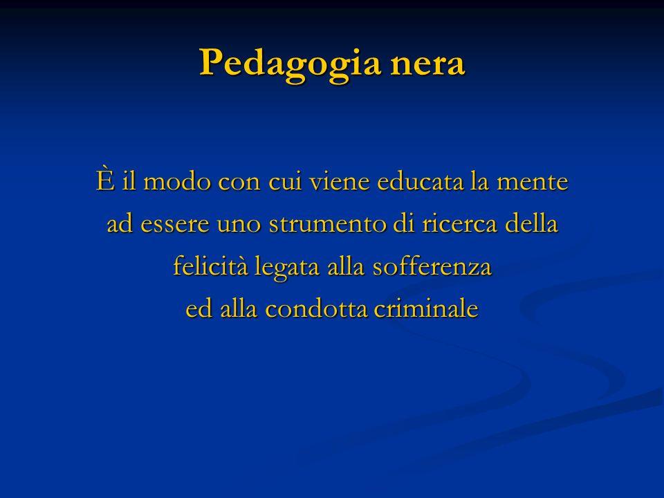 Pedagogia nera È il modo con cui viene educata la mente ad essere uno strumento di ricerca della felicità legata alla sofferenza ed alla condotta crim