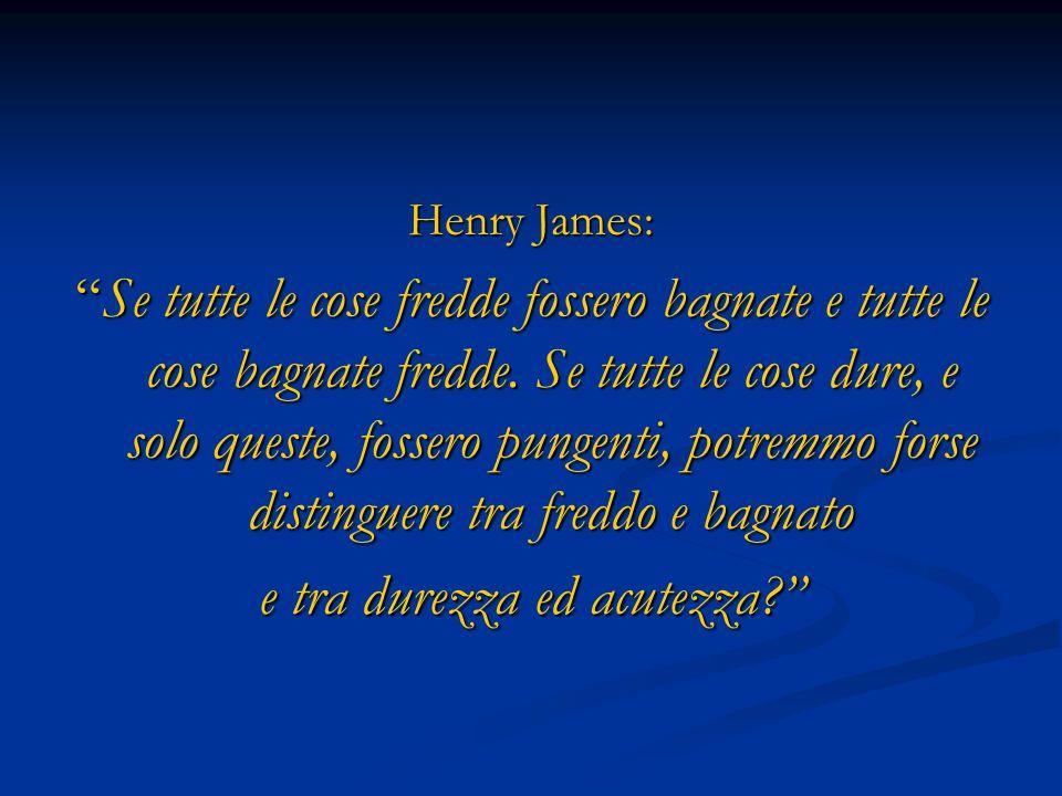 Henry James: Se tutte le cose fredde fossero bagnate e tutte le cose bagnate fredde. Se tutte le cose dure, e solo queste, fossero pungenti, potremmo