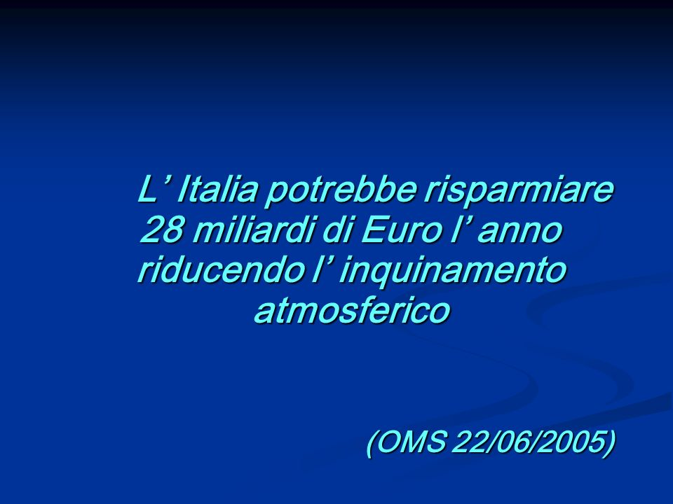 L Italia potrebbe risparmiare 28 miliardi di Euro l anno riducendo l inquinamento atmosferico L Italia potrebbe risparmiare 28 miliardi di Euro l anno