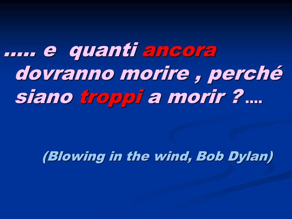 ….. e quanti ancora dovranno morire, perché siano troppi a morir ? …. (Blowing in the wind, Bob Dylan) (Blowing in the wind, Bob Dylan)