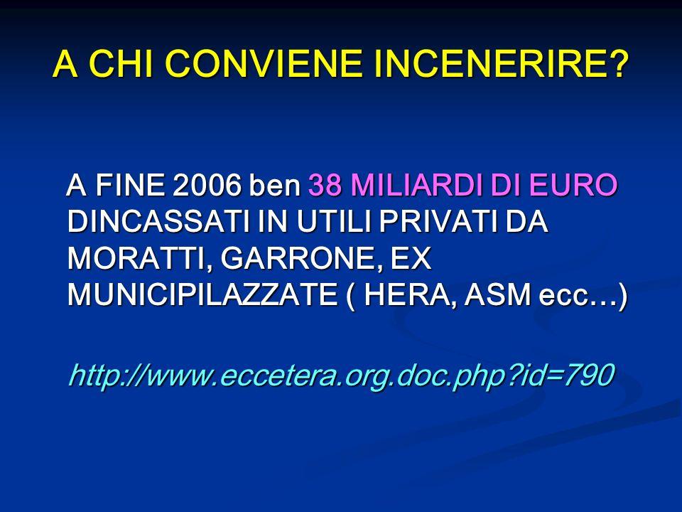 A CHI CONVIENE INCENERIRE? A FINE 2006 ben 38 MILIARDI DI EURO DINCASSATI IN UTILI PRIVATI DA MORATTI, GARRONE, EX MUNICIPILAZZATE ( HERA, ASM ecc…) A