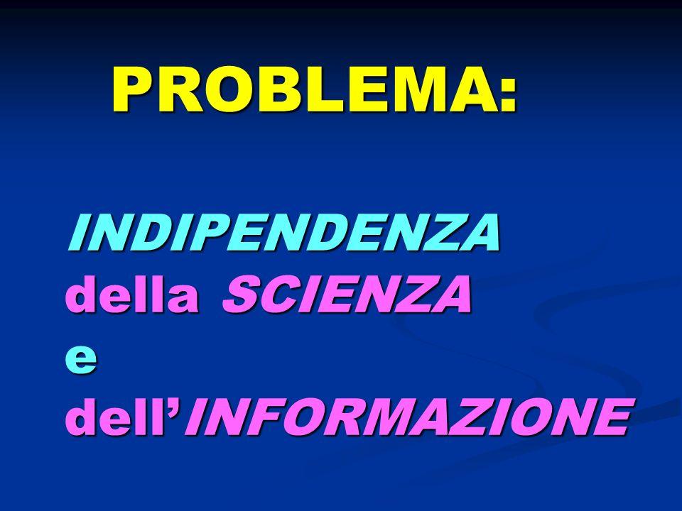 PROBLEMA: INDIPENDENZA della SCIENZA e dellINFORMAZIONE PROBLEMA: INDIPENDENZA della SCIENZA e dellINFORMAZIONE