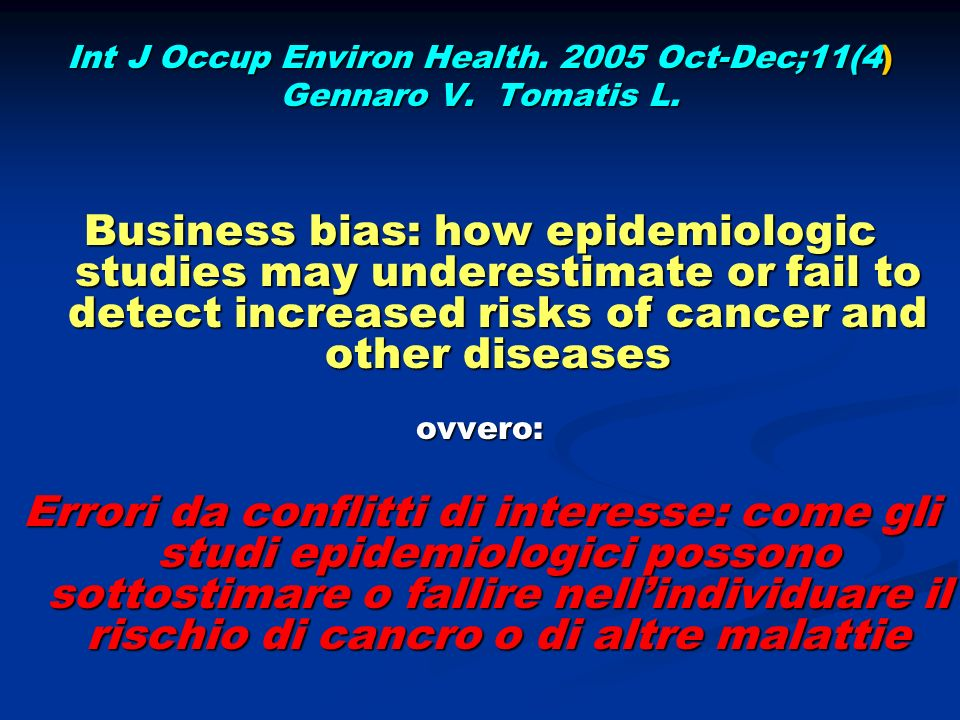 Int J Occup Environ Health. 2005 Oct-Dec;11(4) Gennaro V. Tomatis L. Business bias: how epidemiologic studies may underestimate or fail to detect incr