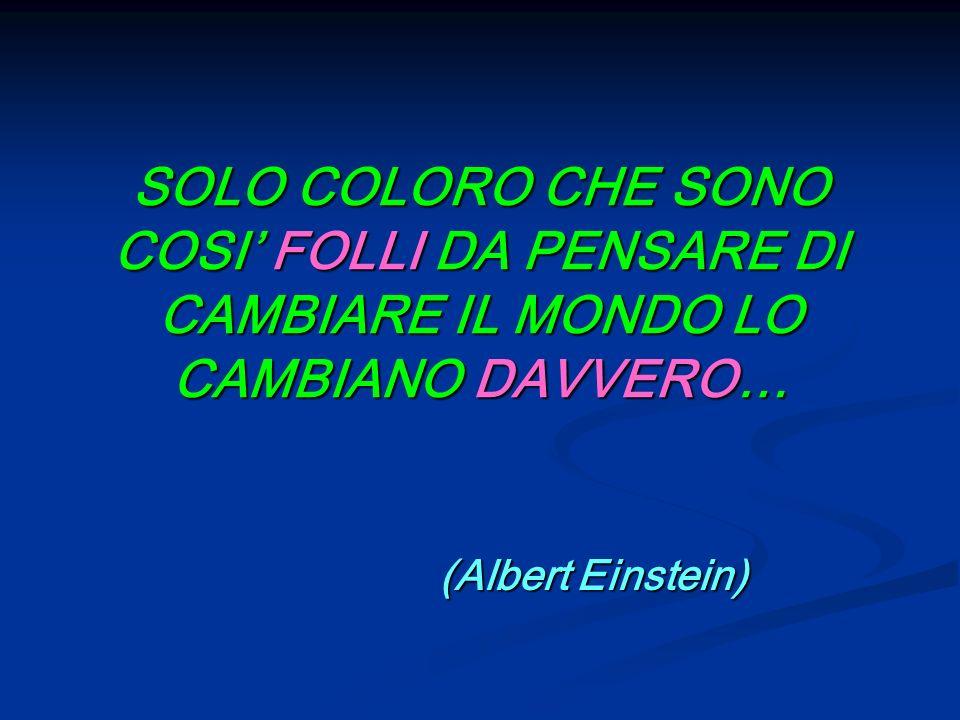 SOLO COLORO CHE SONO COSI FOLLI DA PENSARE DI CAMBIARE IL MONDO LO CAMBIANO DAVVERO… (Albert Einstein) (Albert Einstein)
