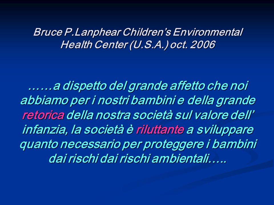 Bruce P.Lanphear Childrens Environmental Health Center (U.S.A.) oct. 2006 ……a dispetto del grande affetto che noi abbiamo per i nostri bambini e della