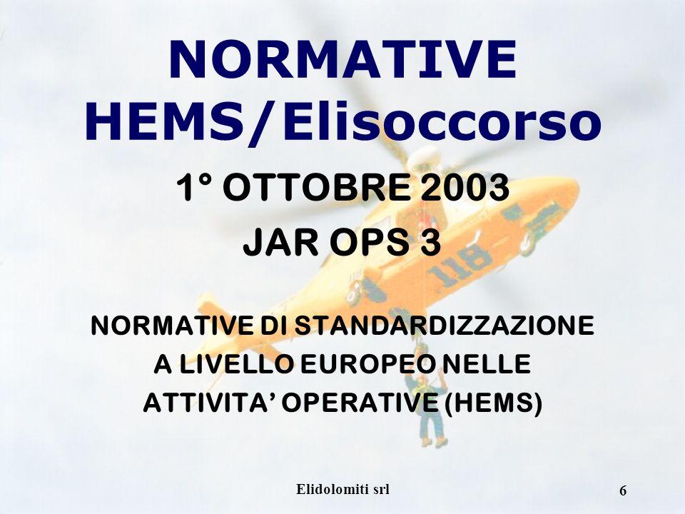 Elidolomiti srl 6 NORMATIVE HEMS/Elisoccorso 1° OTTOBRE 2003 JAR OPS 3 NORMATIVE DI STANDARDIZZAZIONE A LIVELLO EUROPEO NELLE ATTIVITA OPERATIVE (HEMS)