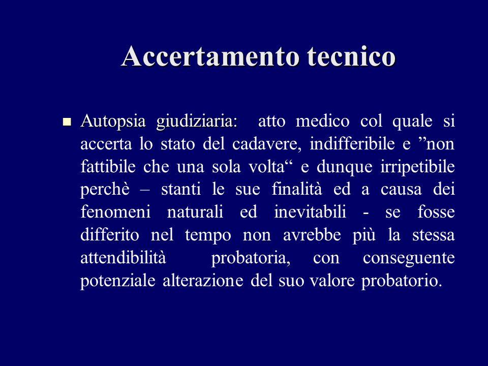 Accertamento tecnico Autopsia giudiziaria: atto medico col quale si accerta lo stato del cadavere, indifferibile e non fattibile che una sola volta e
