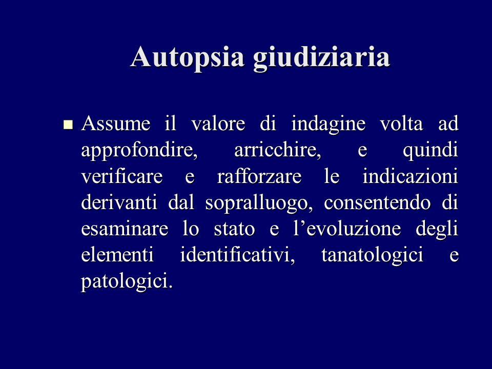 Autopsia giudiziaria Assume il valore di indagine volta ad approfondire, arricchire, e quindi verificare e rafforzare le indicazioni derivanti dal sop