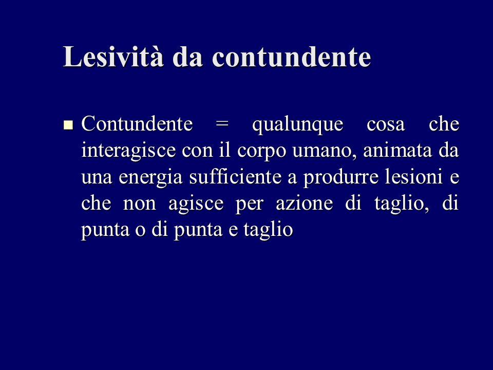 Lesività da contundente Contundente = qualunque cosa che interagisce con il corpo umano, animata da una energia sufficiente a produrre lesioni e che n