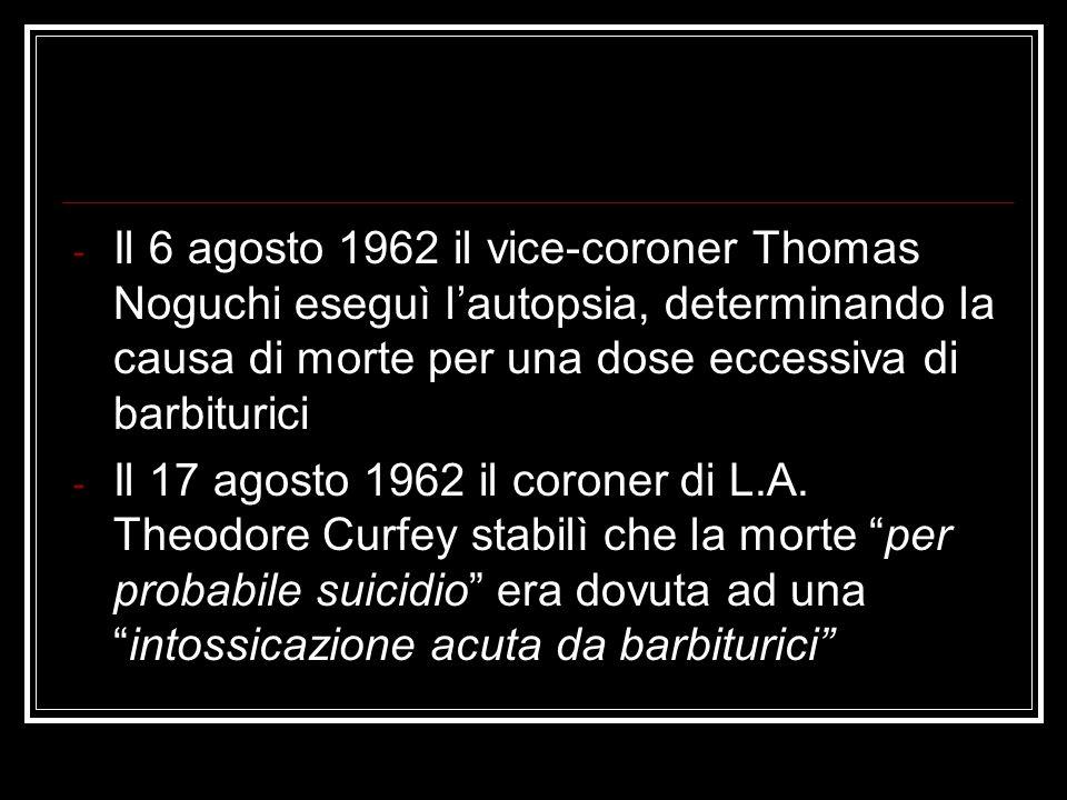 - Il 6 agosto 1962 il vice-coroner Thomas Noguchi eseguì lautopsia, determinando la causa di morte per una dose eccessiva di barbiturici - Il 17 agost