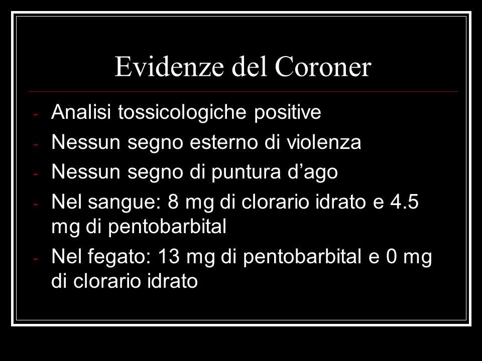 Evidenze del Coroner - Analisi tossicologiche positive - Nessun segno esterno di violenza - Nessun segno di puntura dago - Nel sangue: 8 mg di clorari