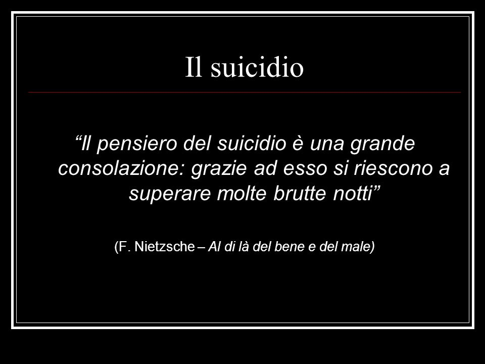 Il suicidio Il pensiero del suicidio è una grande consolazione: grazie ad esso si riescono a superare molte brutte notti (F. Nietzsche – Al di là del