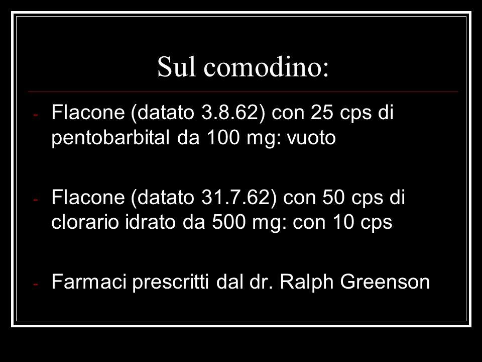 Sul comodino: - Flacone (datato 3.8.62) con 25 cps di pentobarbital da 100 mg: vuoto - Flacone (datato 31.7.62) con 50 cps di clorario idrato da 500 m
