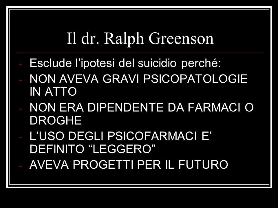 Il dr. Ralph Greenson - Esclude lipotesi del suicidio perché: - NON AVEVA GRAVI PSICOPATOLOGIE IN ATTO - NON ERA DIPENDENTE DA FARMACI O DROGHE - LUSO