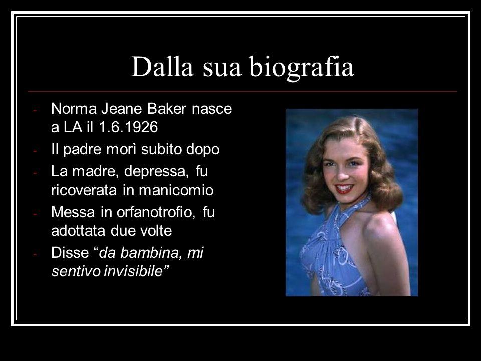 Dalla sua biografia - Norma Jeane Baker nasce a LA il 1.6.1926 - Il padre morì subito dopo - La madre, depressa, fu ricoverata in manicomio - Messa in