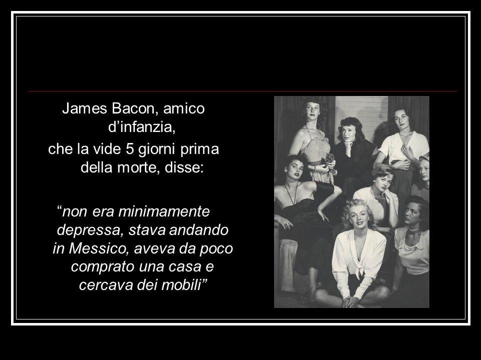 James Bacon, amico dinfanzia, che la vide 5 giorni prima della morte, disse: non era minimamente depressa, stava andando in Messico, aveva da poco com