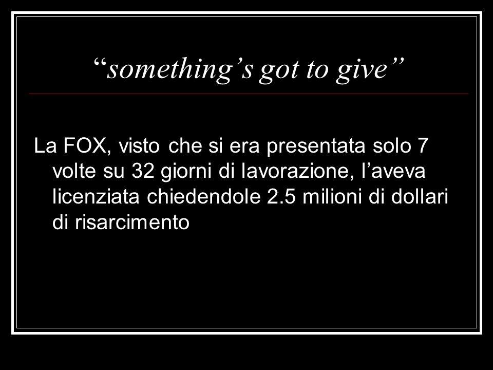 somethings got to give La FOX, visto che si era presentata solo 7 volte su 32 giorni di lavorazione, laveva licenziata chiedendole 2.5 milioni di doll