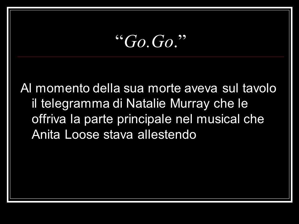 Go.Go. Al momento della sua morte aveva sul tavolo il telegramma di Natalie Murray che le offriva la parte principale nel musical che Anita Loose stav