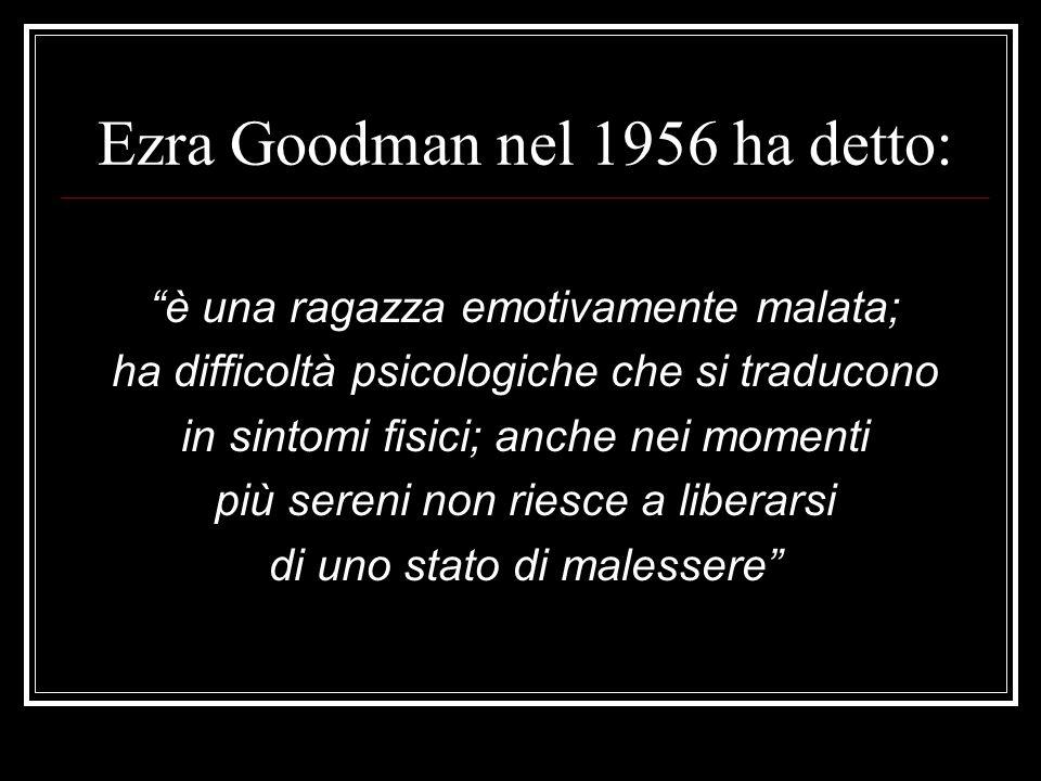 Ezra Goodman nel 1956 ha detto: è una ragazza emotivamente malata; ha difficoltà psicologiche che si traducono in sintomi fisici; anche nei momenti pi
