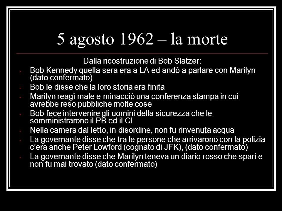 5 agosto 1962 – la morte Dalla ricostruzione di Bob Slatzer: - Bob Kennedy quella sera era a LA ed andò a parlare con Marilyn (dato confermato) - Bob