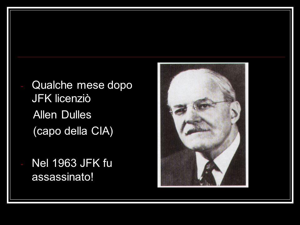 - Qualche mese dopo JFK licenziò Allen Dulles (capo della CIA) - Nel 1963 JFK fu assassinato!