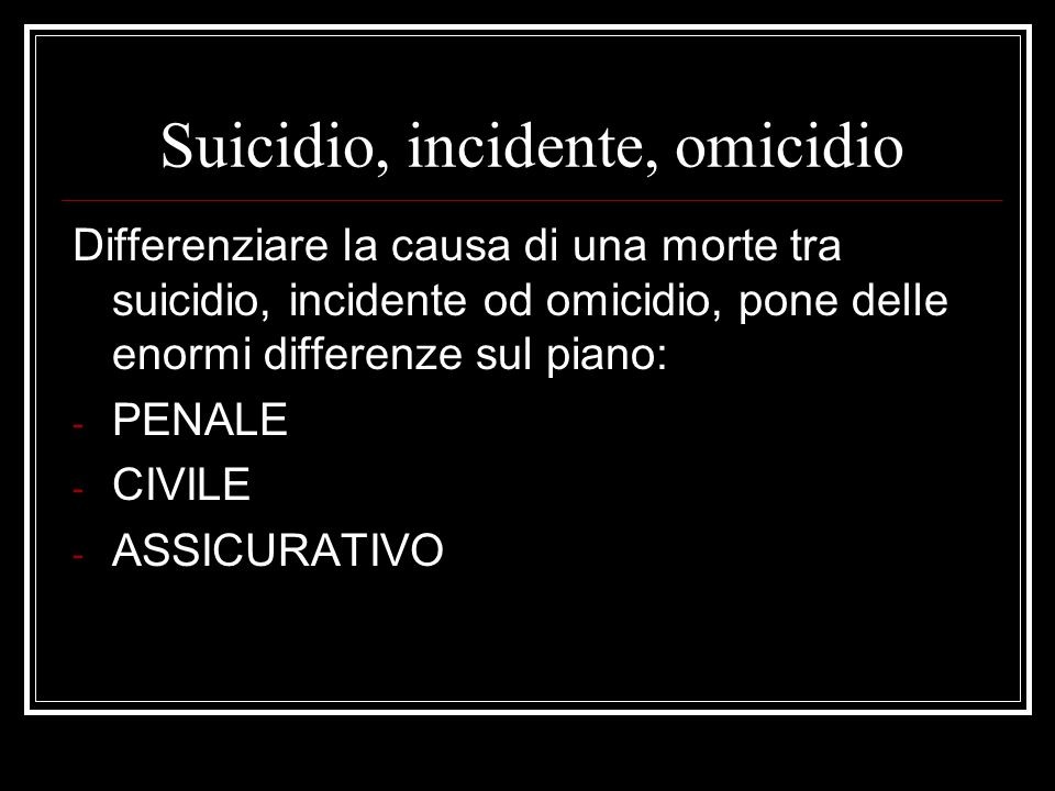 Suicidio, incidente, omicidio Differenziare la causa di una morte tra suicidio, incidente od omicidio, pone delle enormi differenze sul piano: - PENAL