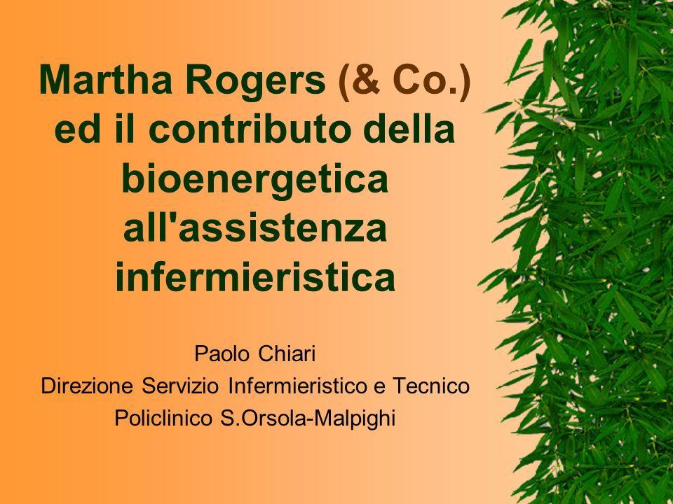 Martha Rogers (& Co.) ed il contributo della bioenergetica all'assistenza infermieristica Paolo Chiari Direzione Servizio Infermieristico e Tecnico Po
