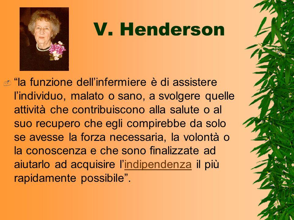 V. Henderson la funzione dellinfermiere è di assistere lindividuo, malato o sano, a svolgere quelle attività che contribuiscono alla salute o al suo r