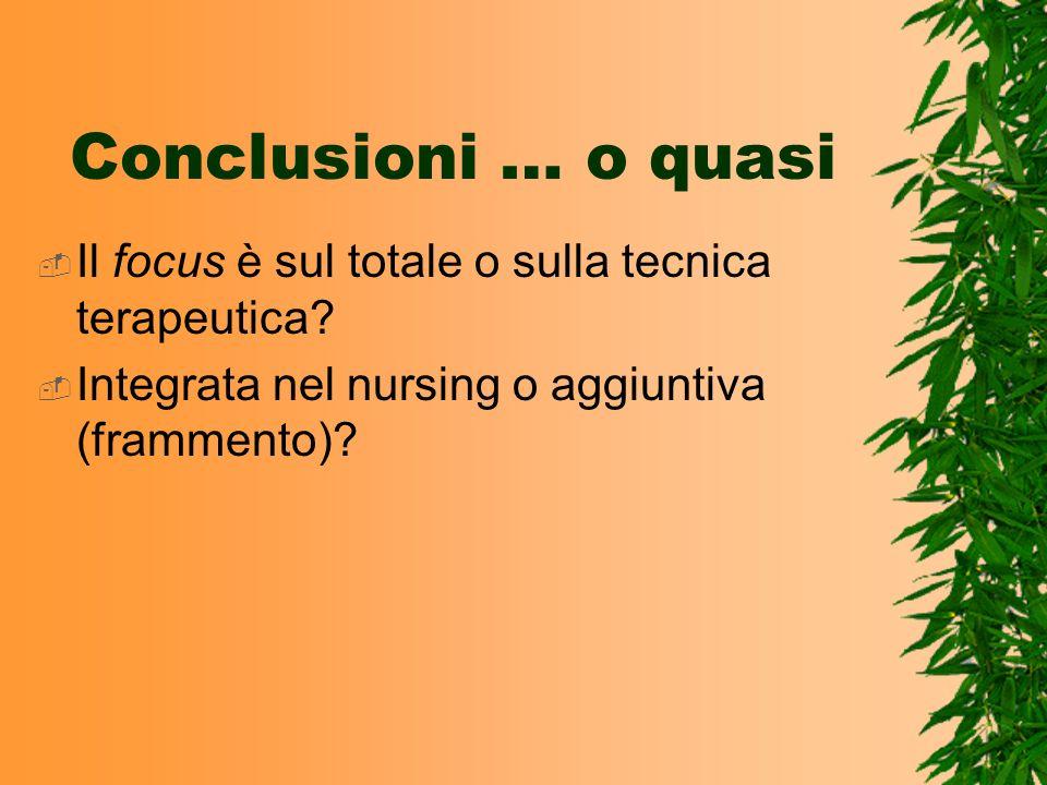 Conclusioni … o quasi Il focus è sul totale o sulla tecnica terapeutica? Integrata nel nursing o aggiuntiva (frammento)?
