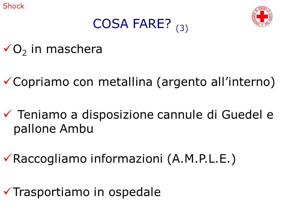 Shock Raccogliamo informazioni (A.M.P.L.E.) Trasportiamo in ospedale COSA FARE? (3) O 2 in maschera Copriamo con metallina (argento allinterno) Teniam