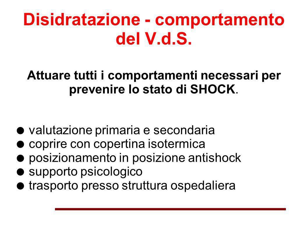Disidratazione - comportamento del V.d.S. Attuare tutti i comportamenti necessari per prevenire lo stato di SHOCK. valutazione primaria e secondaria c