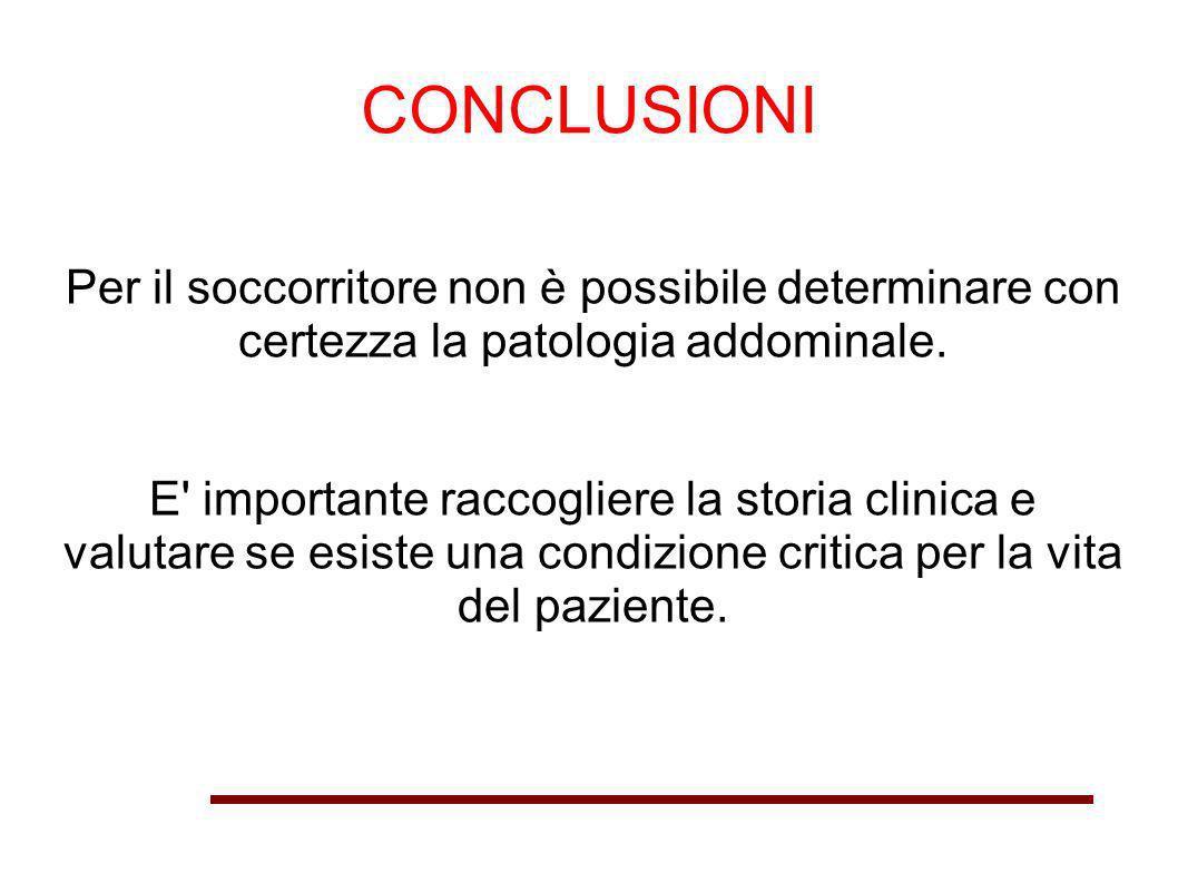 CONCLUSIONI Per il soccorritore non è possibile determinare con certezza la patologia addominale. E' importante raccogliere la storia clinica e valuta