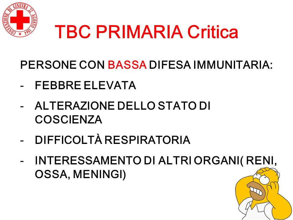 TBC PRIMARIA Critica PERSONE CON BASSA DIFESA IMMUNITARIA: -FEBBRE ELEVATA -ALTERAZIONE DELLO STATO DI COSCIENZA -DIFFICOLTÀ RESPIRATORIA -INTERESSAME