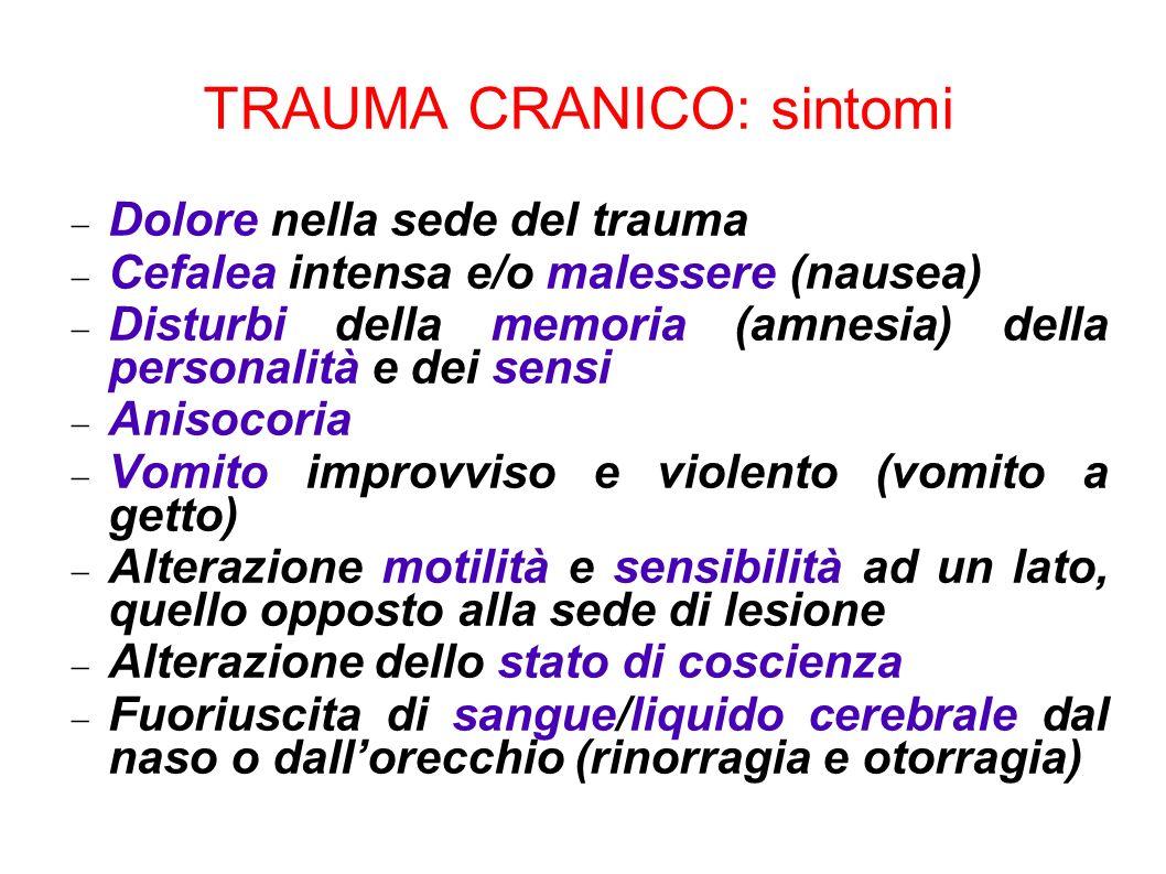 TRAUMA CRANICO: sintomi Dolore nella sede del trauma Cefalea intensa e/o malessere (nausea) Disturbi della memoria (amnesia) della personalità e dei s