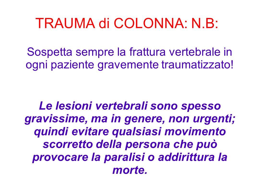 TRAUMA di COLONNA: N.B: Sospetta sempre la frattura vertebrale in ogni paziente gravemente traumatizzato! Le lesioni vertebrali sono spesso gravissime