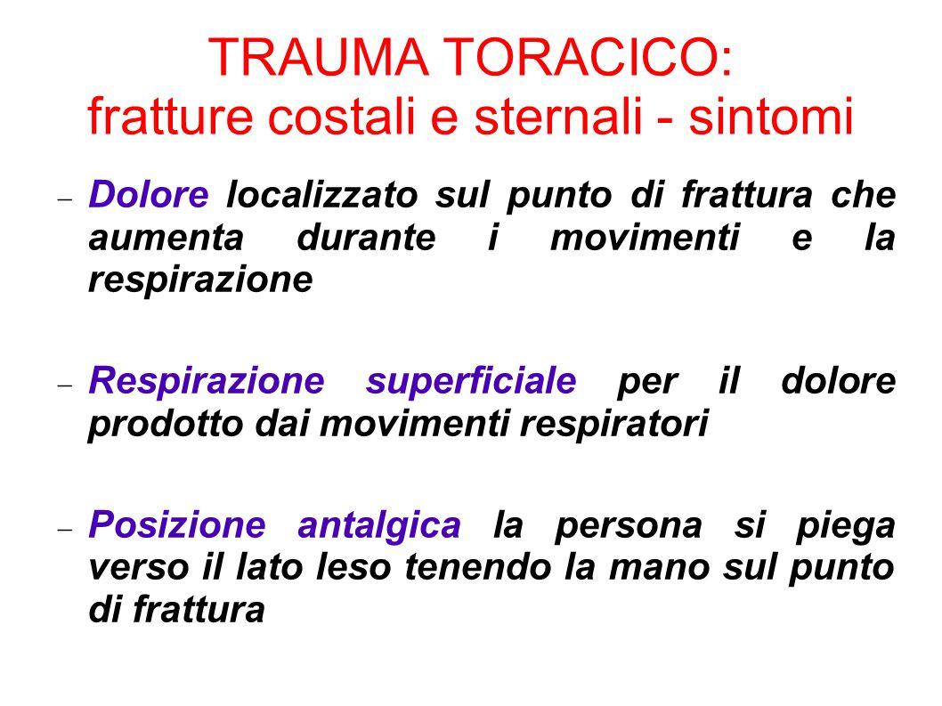 TRAUMA TORACICO: fratture costali e sternali - sintomi Dolore localizzato sul punto di frattura che aumenta durante i movimenti e la respirazione Resp