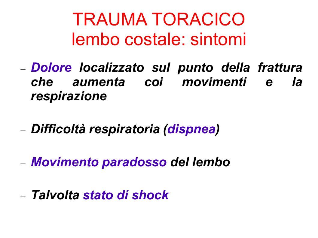 TRAUMA TORACICO lembo costale: sintomi Dolore localizzato sul punto della frattura che aumenta coi movimenti e la respirazione Difficoltà respiratoria