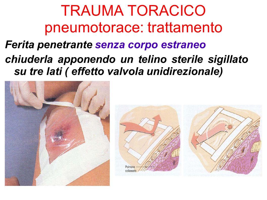 TRAUMA TORACICO pneumotorace: trattamento Ferita penetrante senza corpo estraneo chiuderla apponendo un telino sterile sigillato su tre lati ( effetto
