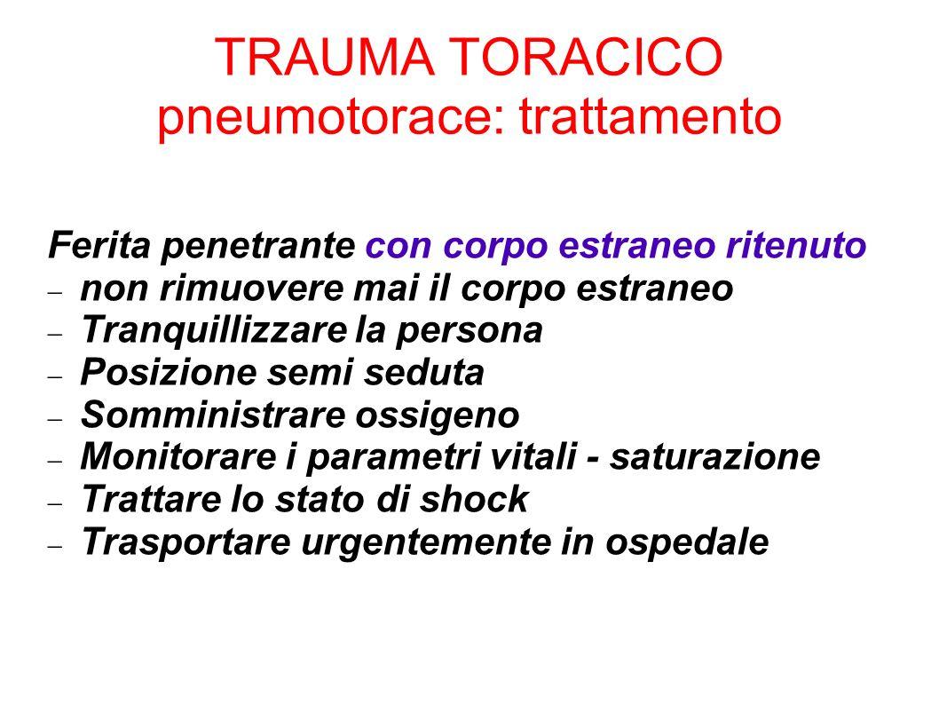 TRAUMA TORACICO pneumotorace: trattamento Ferita penetrante con corpo estraneo ritenuto non rimuovere mai il corpo estraneo Tranquillizzare la persona