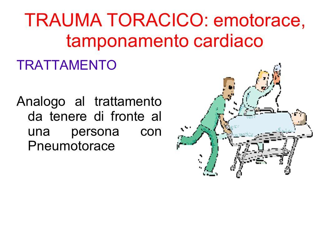 TRAUMA TORACICO: emotorace, tamponamento cardiaco TRATTAMENTO Analogo al trattamento da tenere di fronte al una persona con Pneumotorace