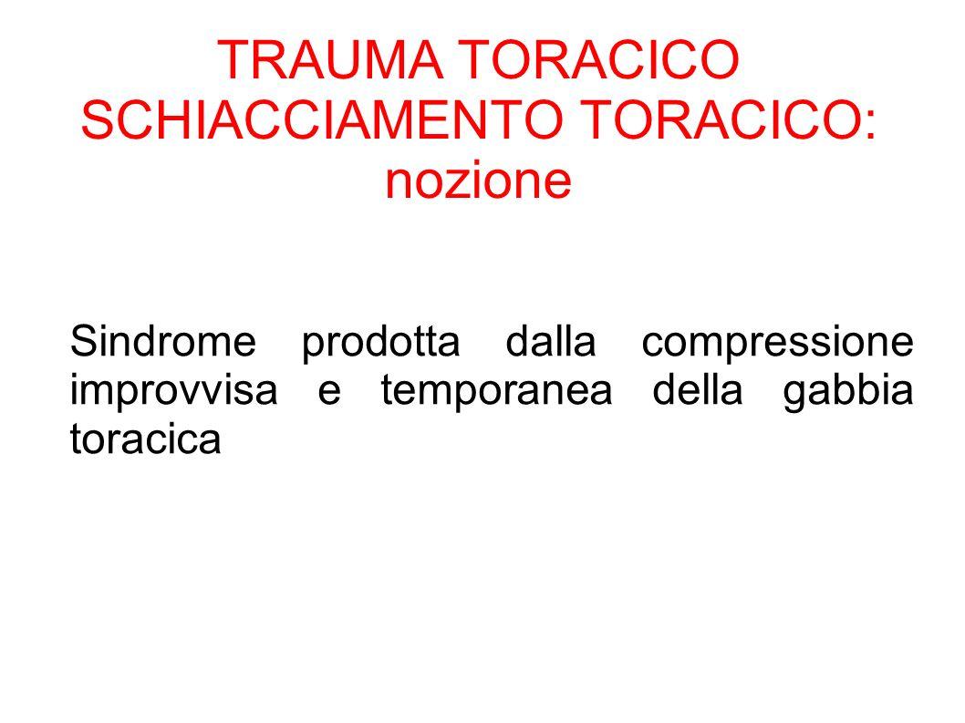 TRAUMA TORACICO SCHIACCIAMENTO TORACICO: nozione Sindrome prodotta dalla compressione improvvisa e temporanea della gabbia toracica
