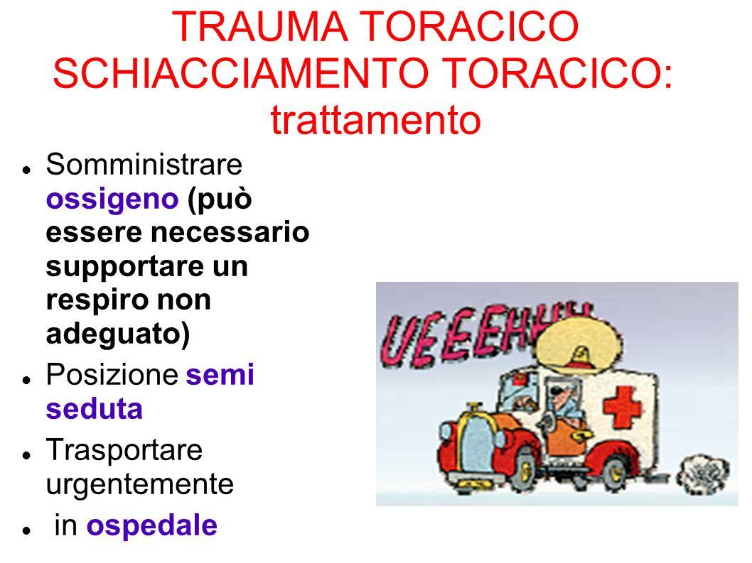 TRAUMA TORACICO SCHIACCIAMENTO TORACICO: trattamento Somministrare ossigeno (può essere necessario supportare un respiro non adeguato) Posizione semi