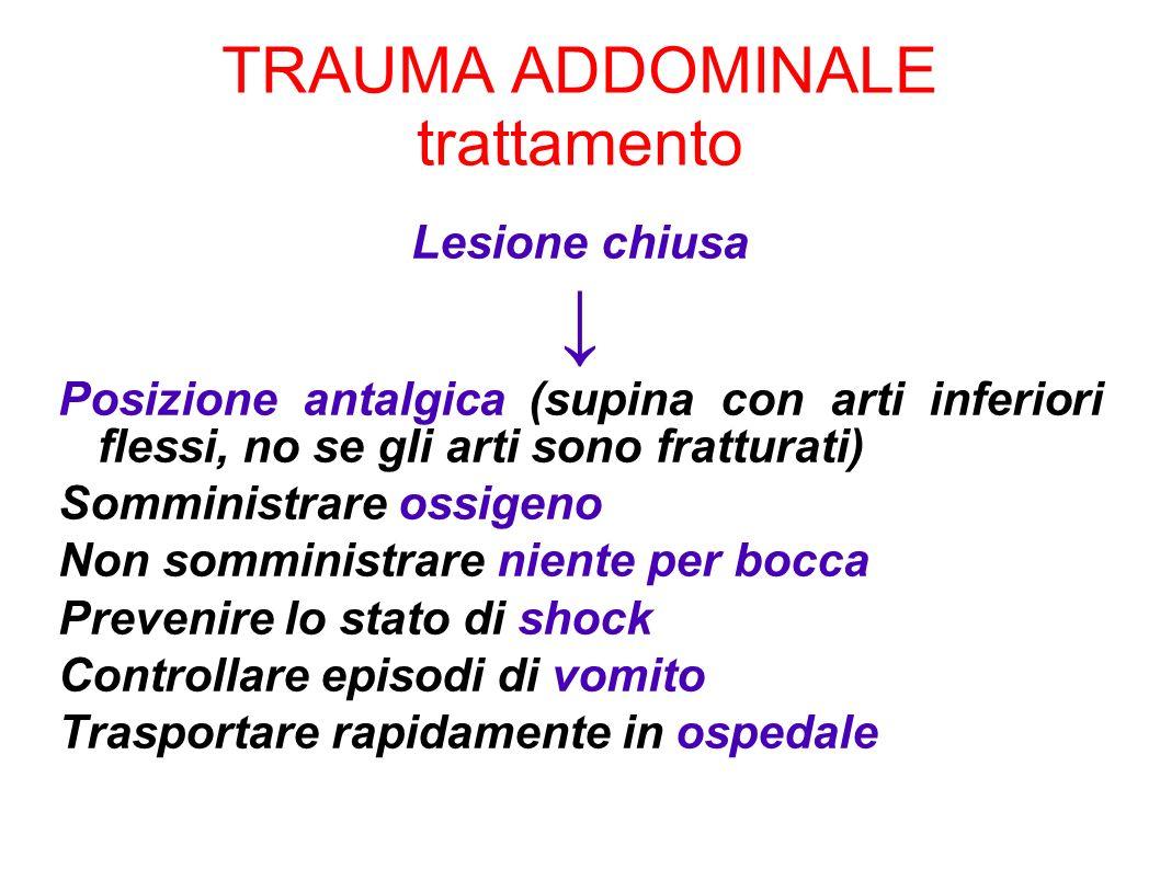TRAUMA ADDOMINALE trattamento Lesione chiusa Posizione antalgica (supina con arti inferiori flessi, no se gli arti sono fratturati) Somministrare ossi