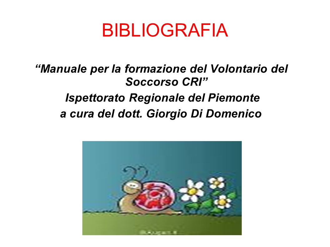 BIBLIOGRAFIA Manuale per la formazione del Volontario del Soccorso CRI Ispettorato Regionale del Piemonte a cura del dott. Giorgio Di Domenico