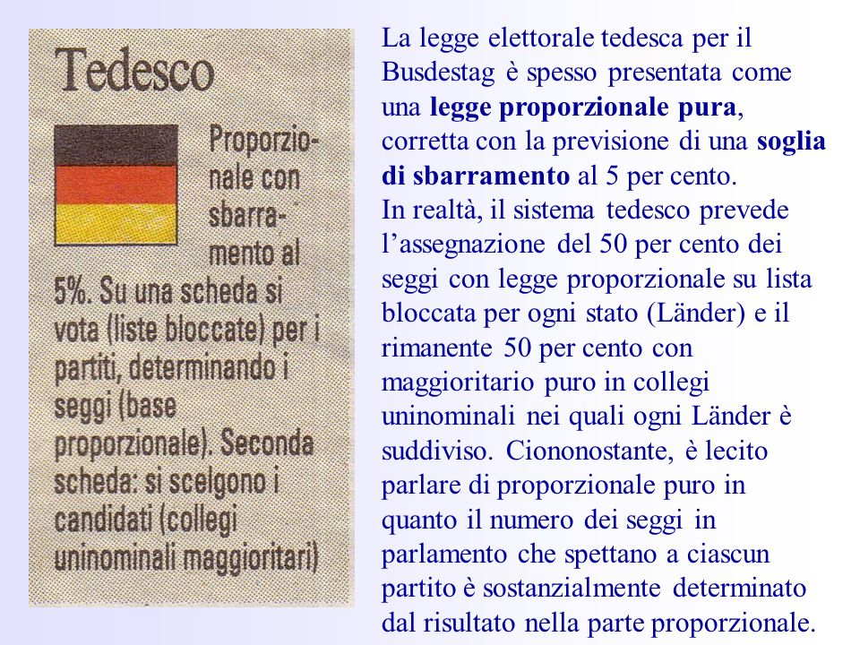 La legge elettorale tedesca per il Busdestag è spesso presentata come una legge proporzionale pura, corretta con la previsione di una soglia di sbarramento al 5 per cento.