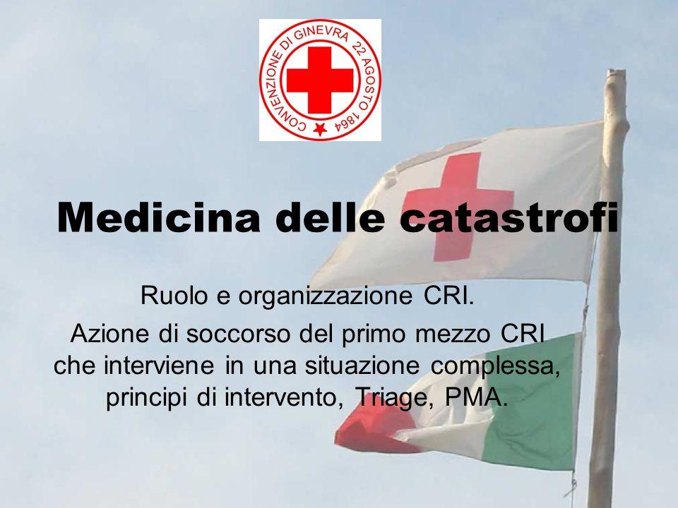 Medicina delle catastrofi Ruolo e organizzazione CRI. Azione di soccorso del primo mezzo CRI che interviene in una situazione complessa, principi di i