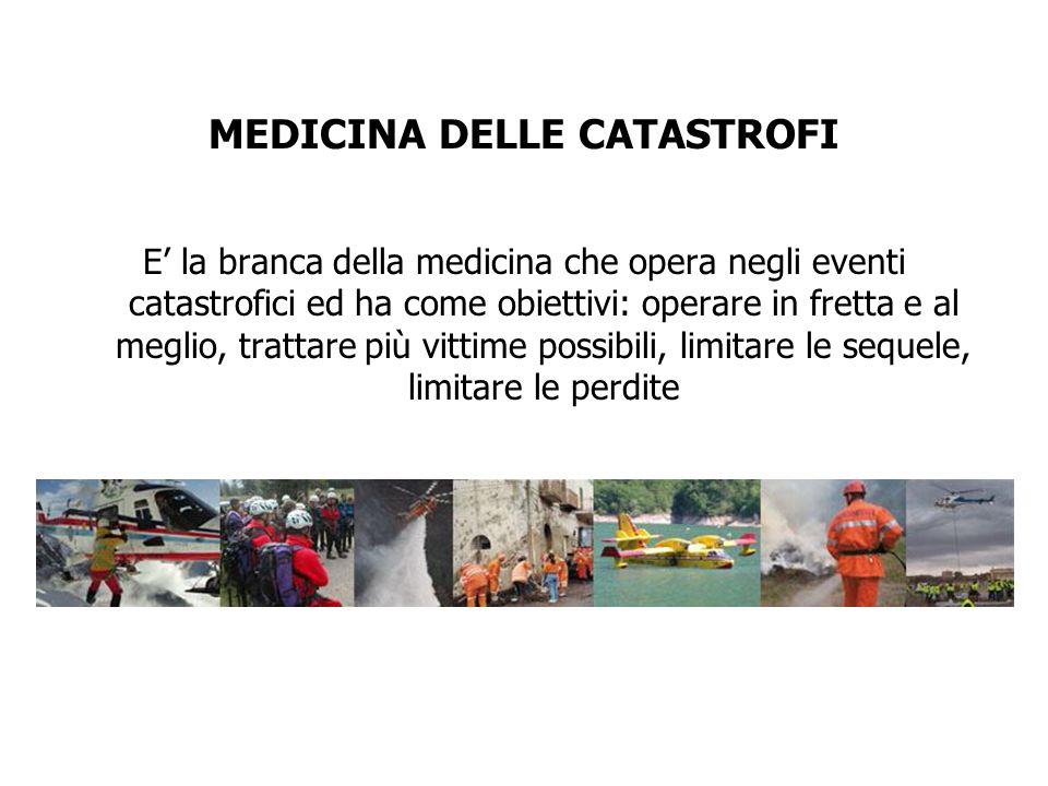 MEDICINA DELLE CATASTROFI E la branca della medicina che opera negli eventi catastrofici ed ha come obiettivi: operare in fretta e al meglio, trattare