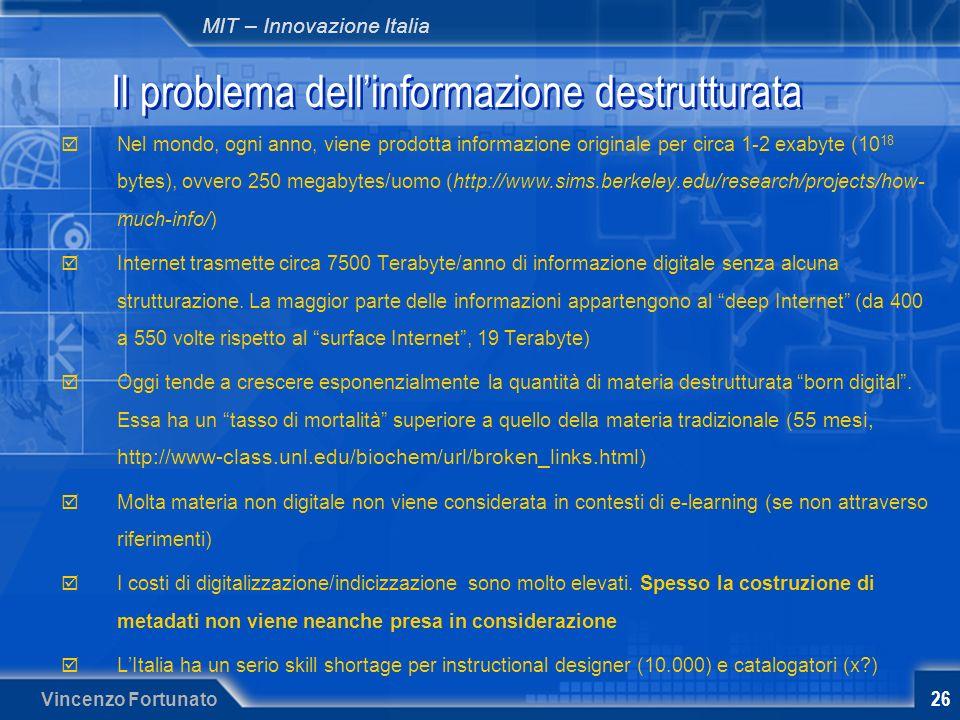 MIT – Innovazione Italia Vincenzo Fortunato 26 Il problema dellinformazione destrutturata Nel mondo, ogni anno, viene prodotta informazione originale per circa 1-2 exabyte (10 18 bytes), ovvero 250 megabytes/uomo (http://www.sims.berkeley.edu/research/projects/how- much-info/) Internet trasmette circa 7500 Terabyte/anno di informazione digitale senza alcuna strutturazione.