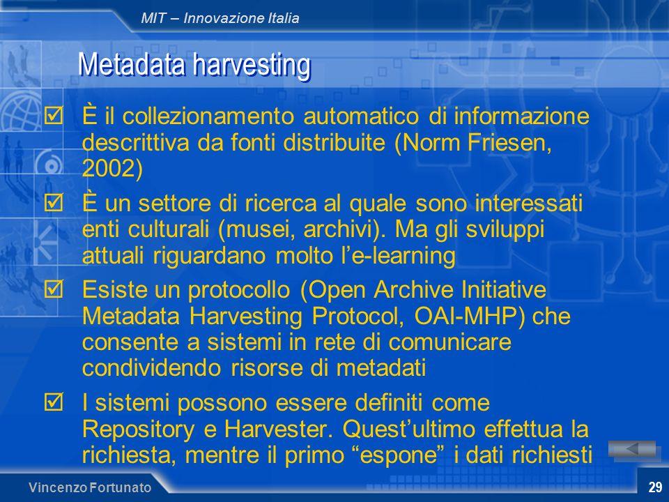 MIT – Innovazione Italia Vincenzo Fortunato 29 Metadata harvesting È il collezionamento automatico di informazione descrittiva da fonti distribuite (Norm Friesen, 2002) È un settore di ricerca al quale sono interessati enti culturali (musei, archivi).